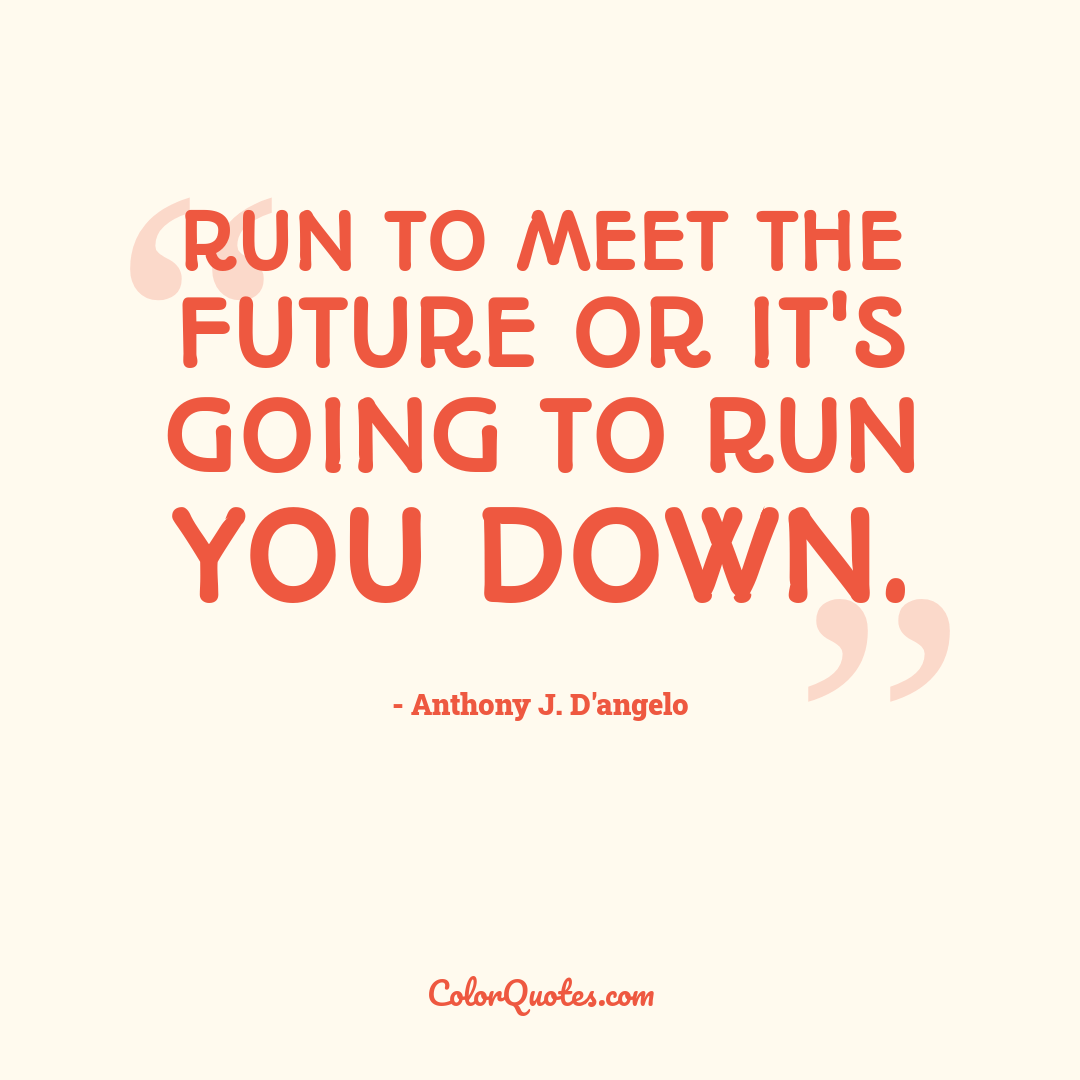 Run to meet the future or it's going to run you down.