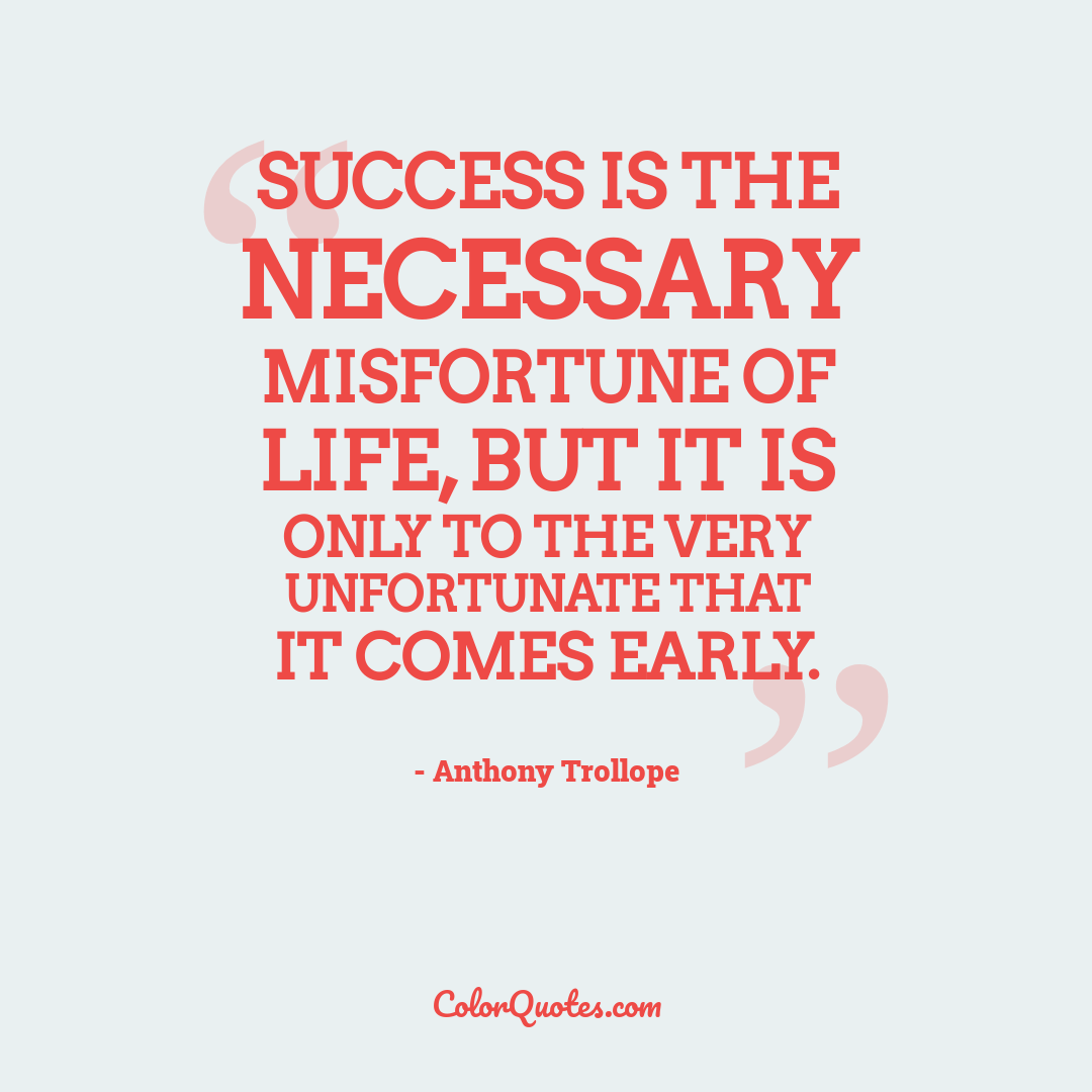 Success is the necessary misfortune of life, but it is only to the very unfortunate that it comes early.