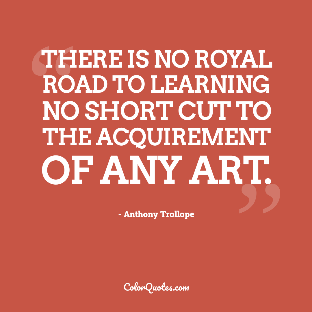 There is no royal road to learning no short cut to the acquirement of any art.