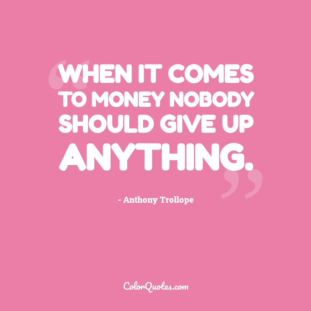 When it comes to money nobody should give up anything.