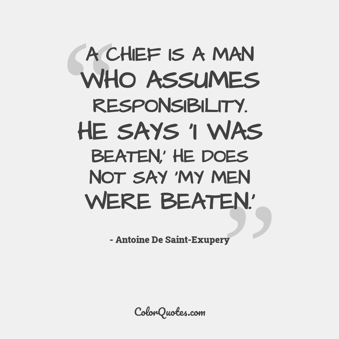 A chief is a man who assumes responsibility. He says 'I was beaten,' he does not say 'My men were beaten.'