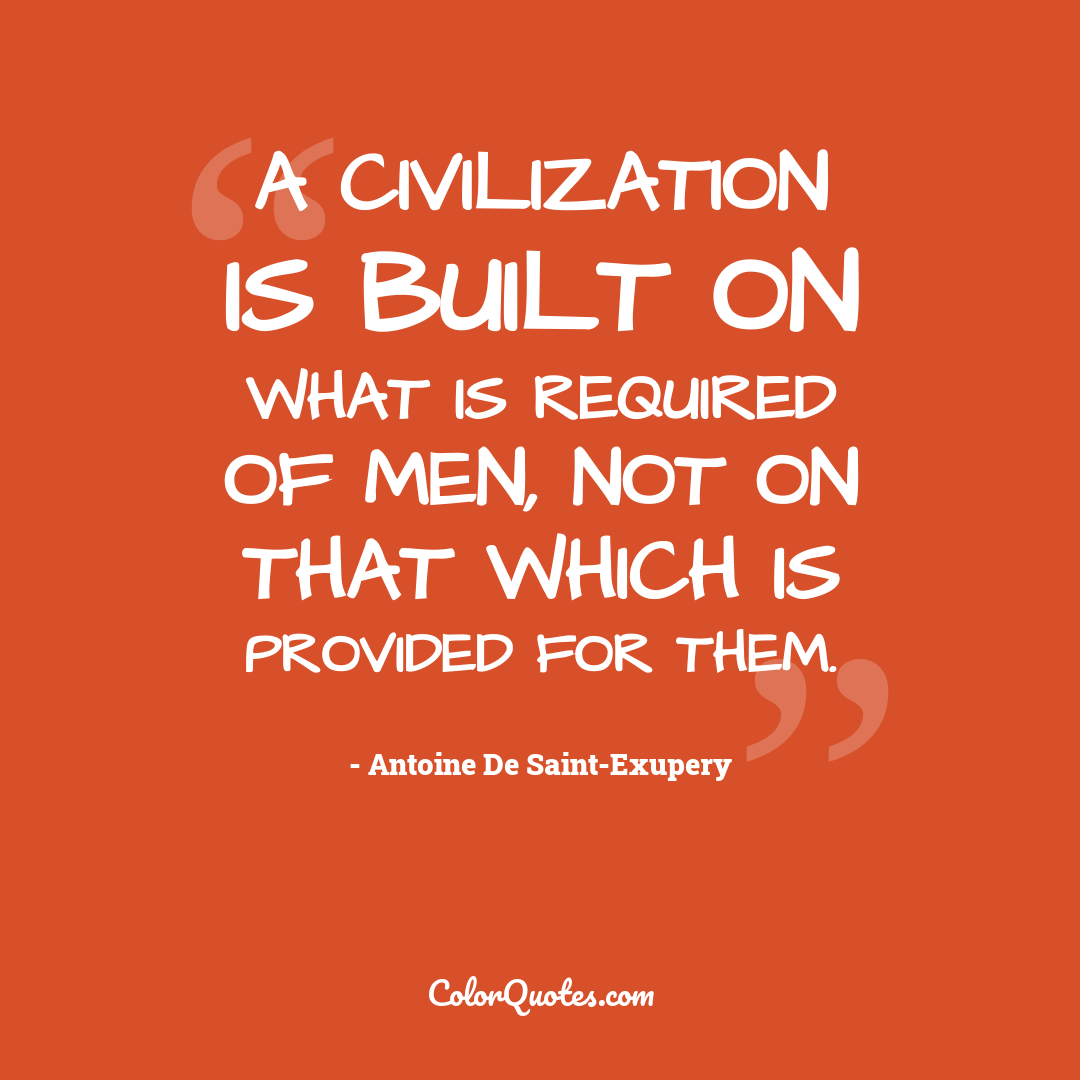 A civilization is built on what is required of men, not on that which is provided for them.