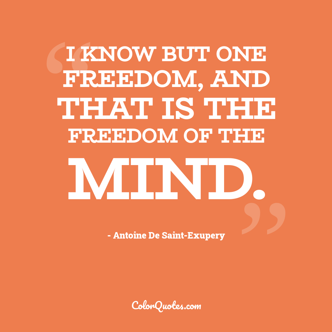 I know but one freedom, and that is the freedom of the mind.