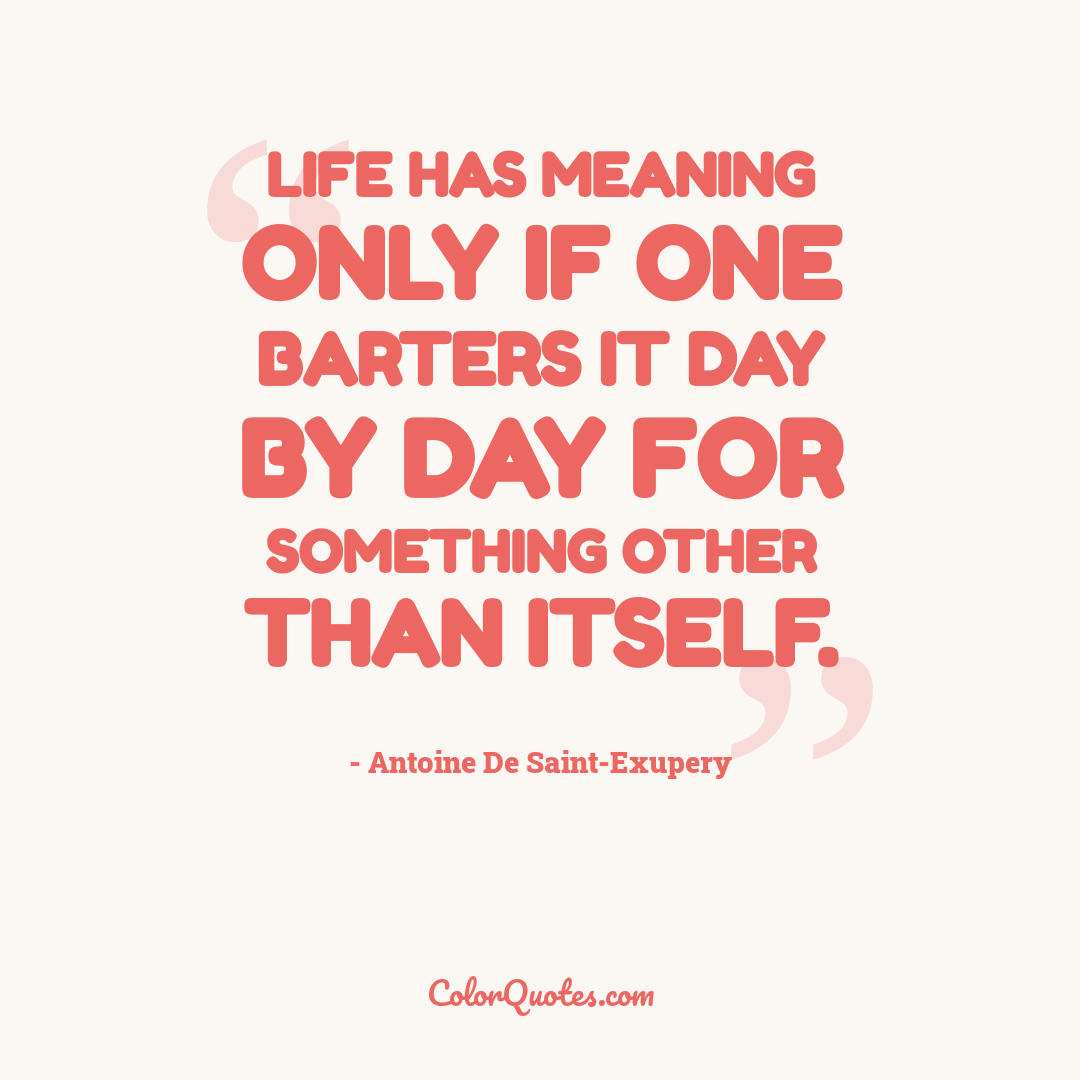 Life has meaning only if one barters it day by day for something other than itself.
