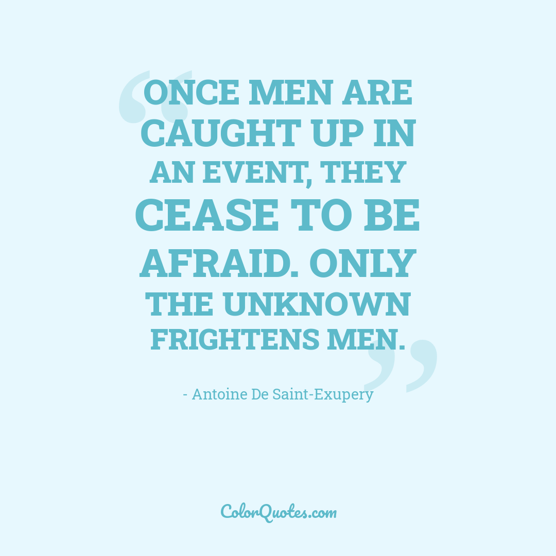 Once men are caught up in an event, they cease to be afraid. Only the unknown frightens men.