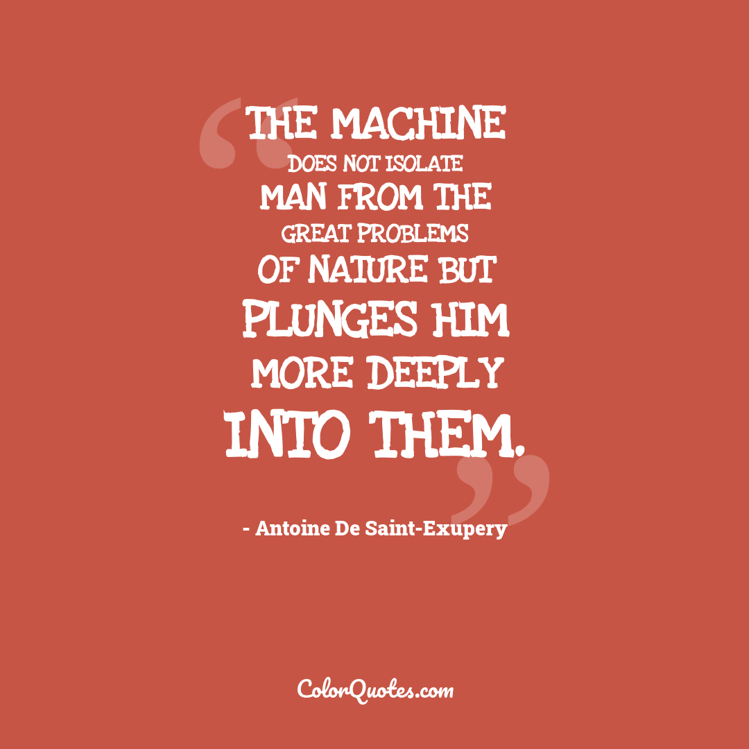 The machine does not isolate man from the great problems of nature but plunges him more deeply into them.