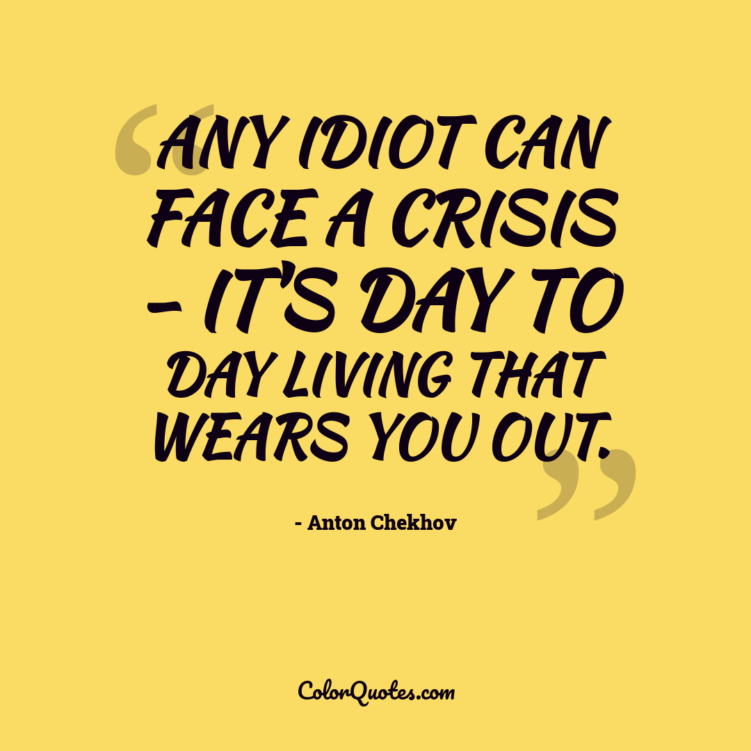 Any idiot can face a crisis - it's day to day living that wears you out.