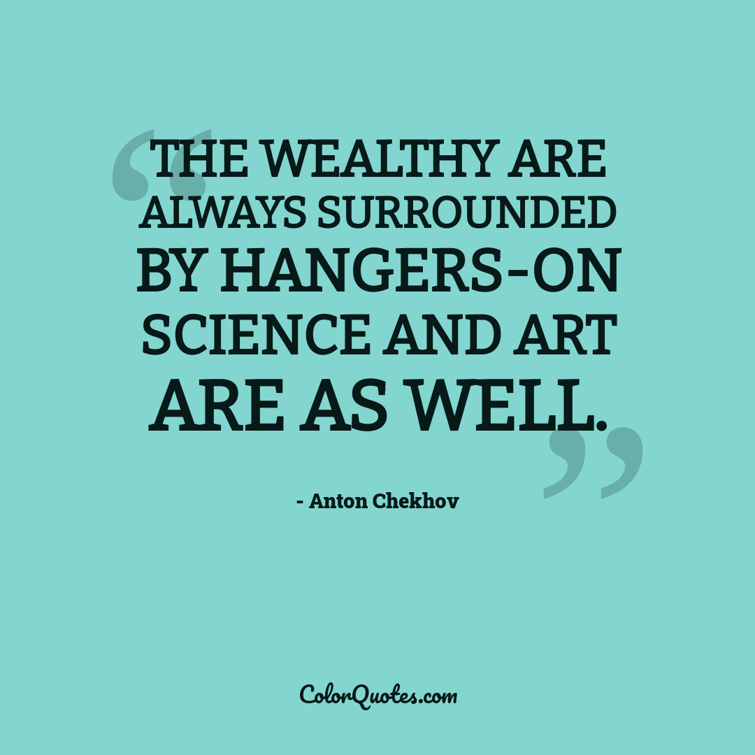 The wealthy are always surrounded by hangers-on science and art are as well.