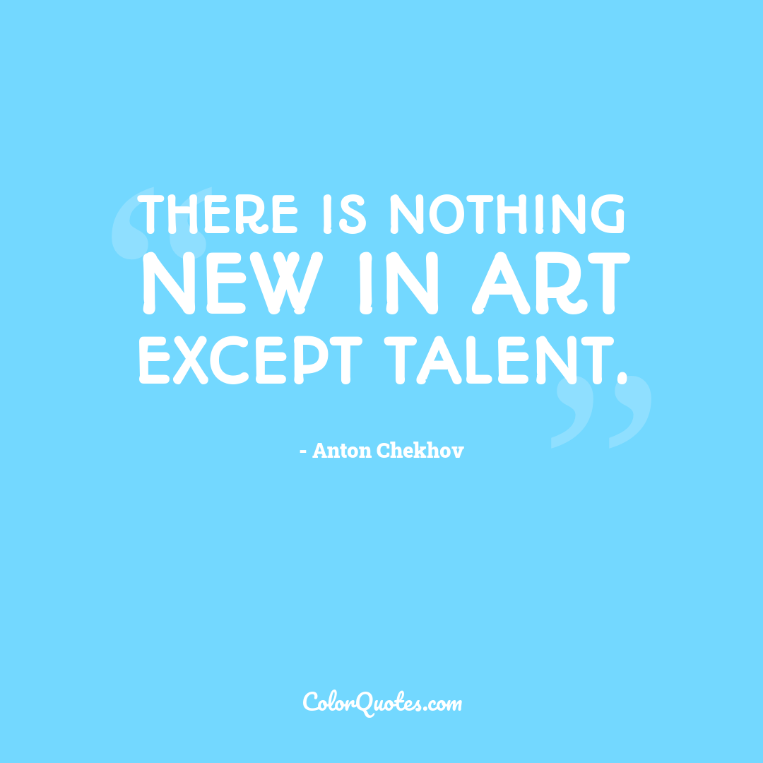 There is nothing new in art except talent.