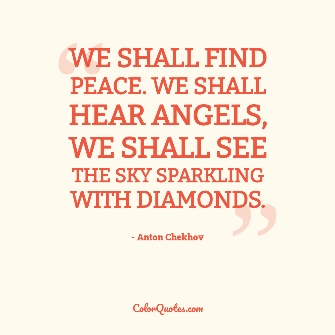 We shall find peace. We shall hear angels, we shall see the sky sparkling with diamonds.