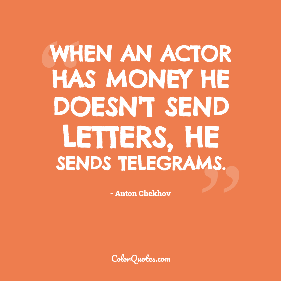 When an actor has money he doesn't send letters, he sends telegrams.