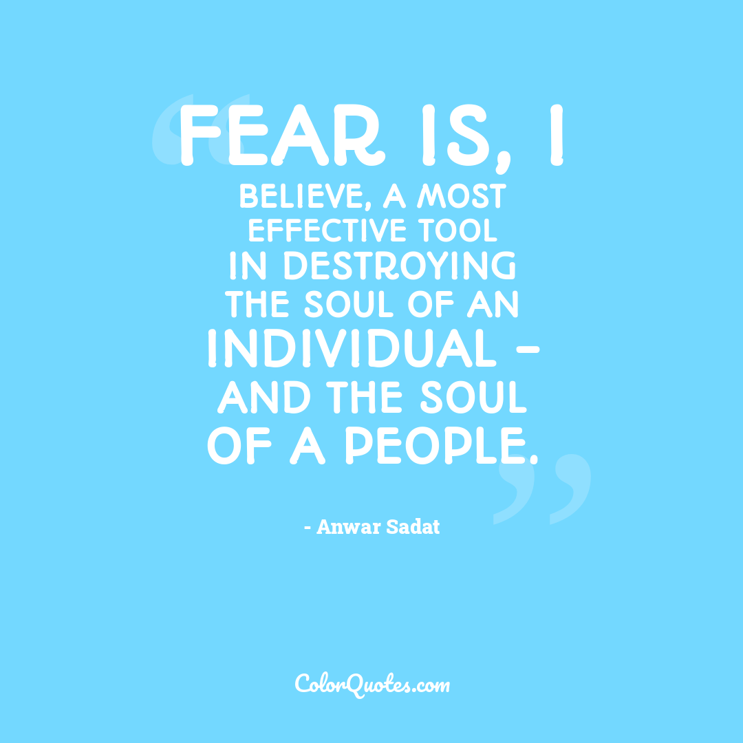 Fear is, I believe, a most effective tool in destroying the soul of an individual - and the soul of a people.