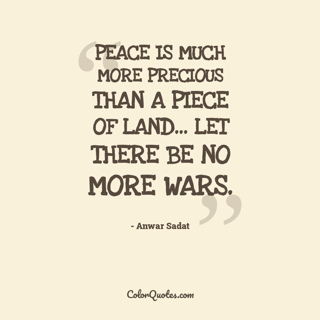Peace is much more precious than a piece of land... let there be no more wars.