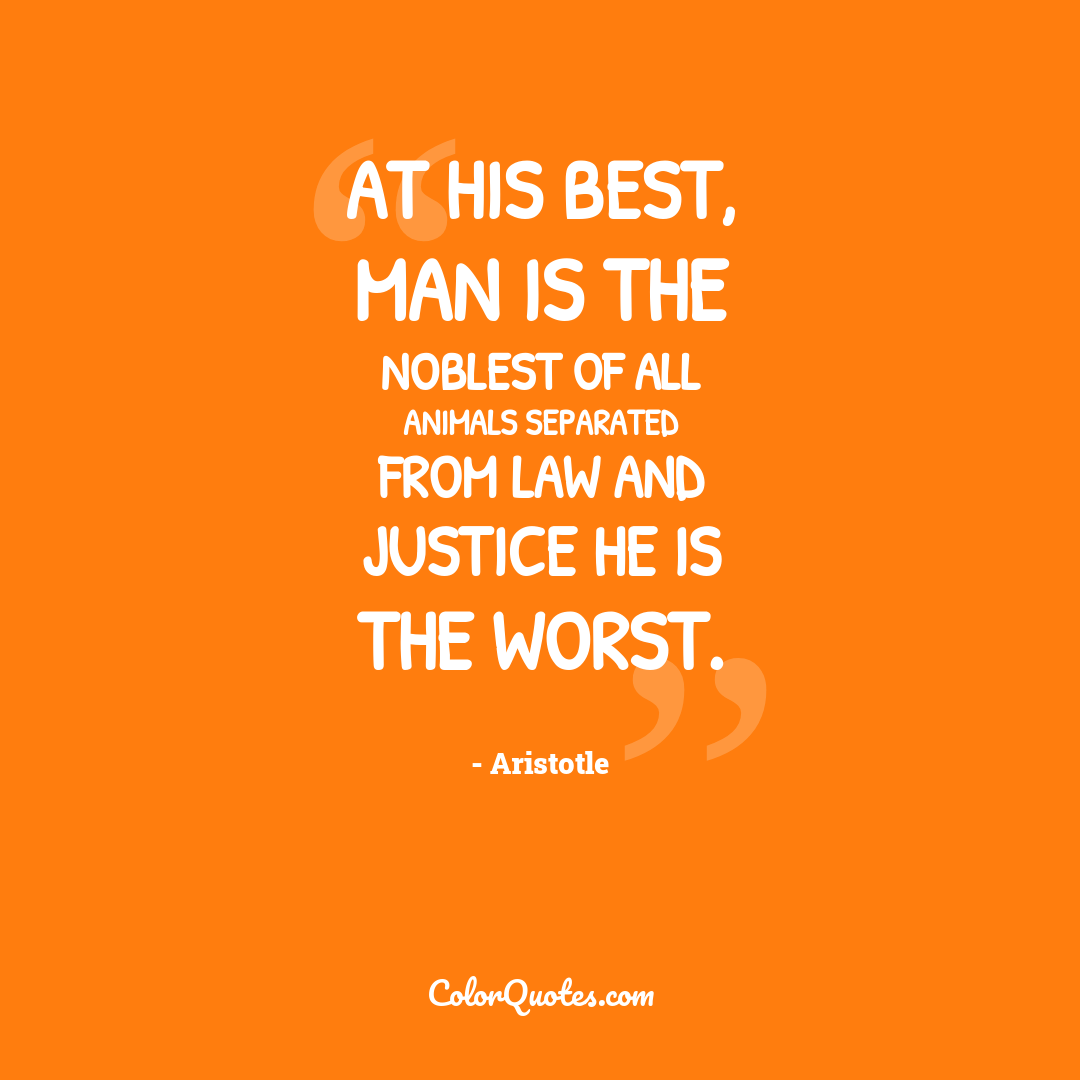 At his best, man is the noblest of all animals separated from law and justice he is the worst.