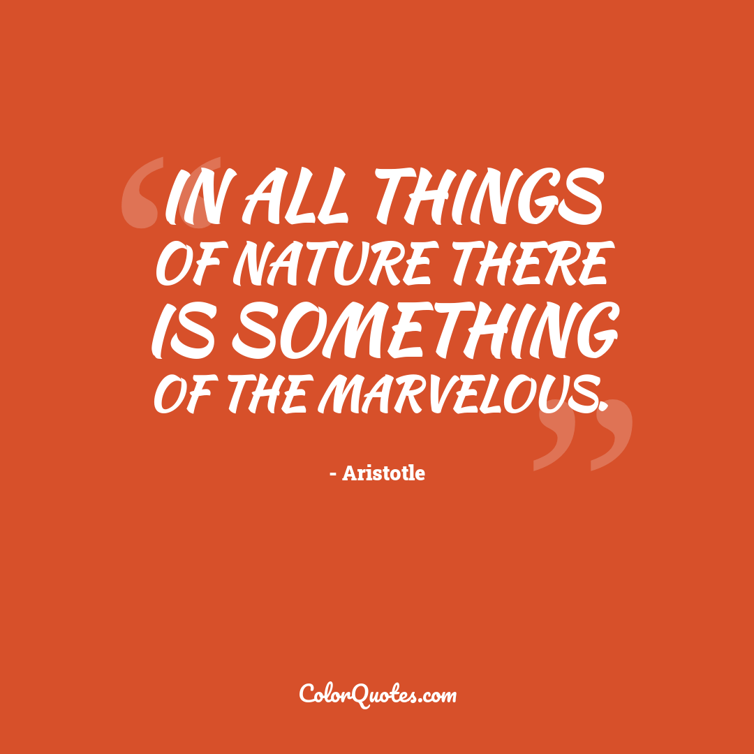 In all things of nature there is something of the marvelous. by Aristotle