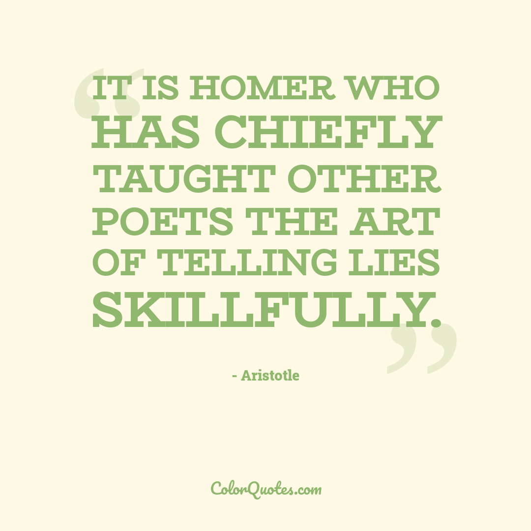 It is Homer who has chiefly taught other poets the art of telling lies skillfully.