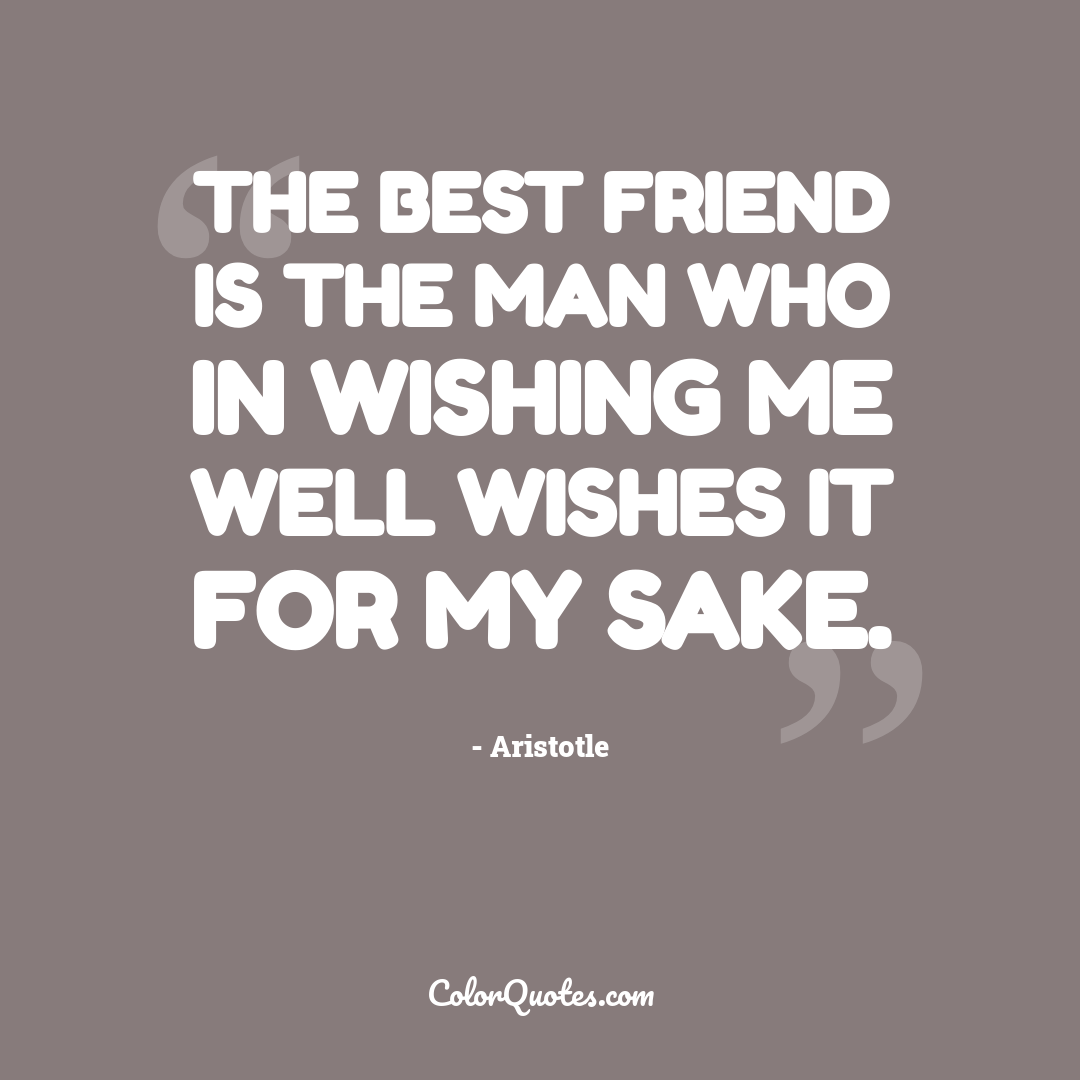 The best friend is the man who in wishing me well wishes it for my sake.