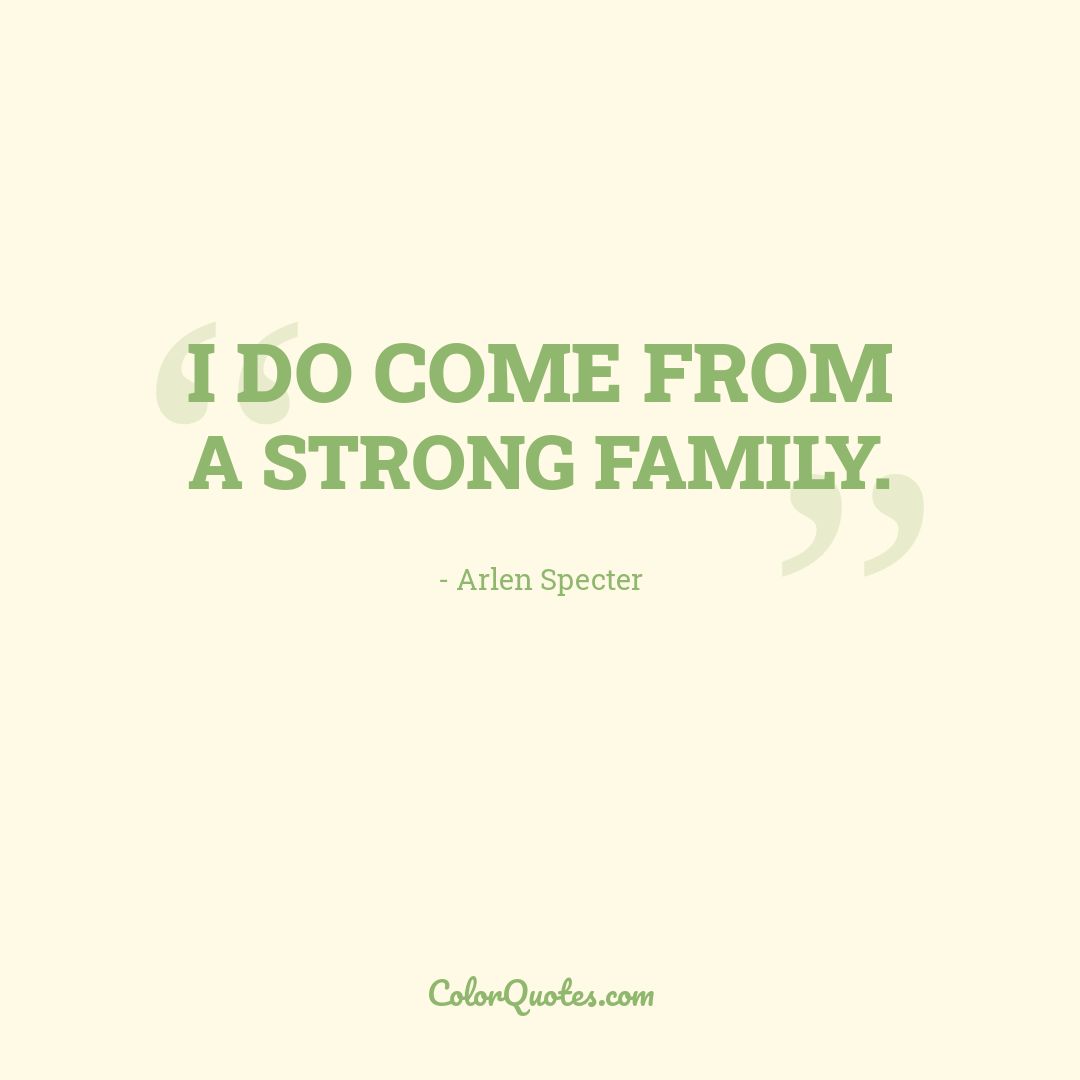 I do come from a strong family.