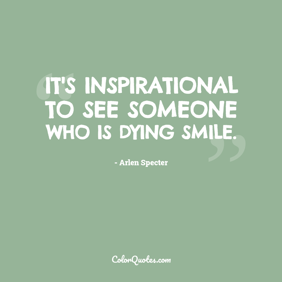 It's inspirational to see someone who is dying smile.