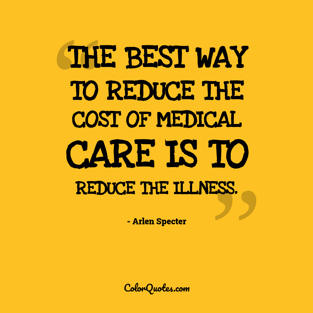 The best way to reduce the cost of medical care is to reduce the illness.