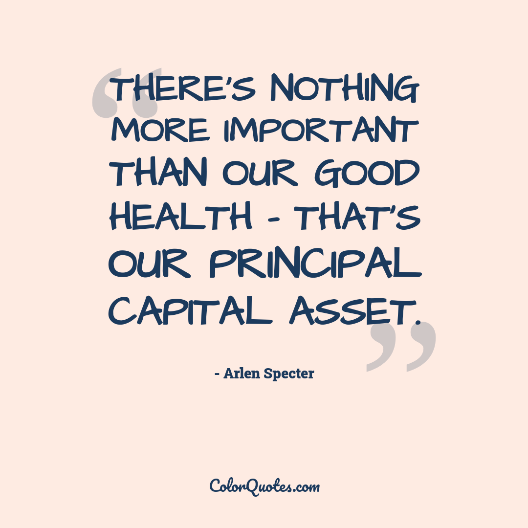 There's nothing more important than our good health - that's our principal capital asset.