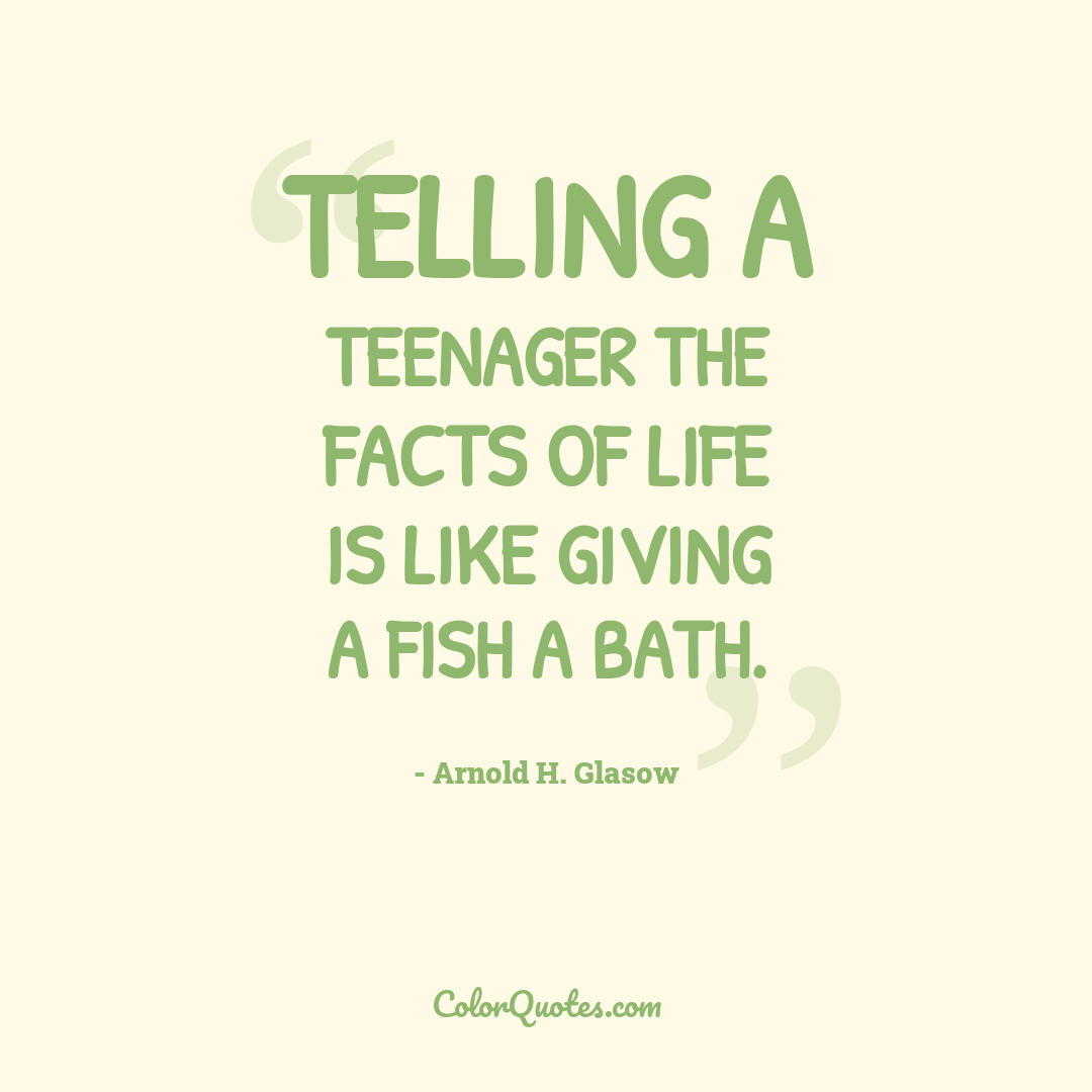 Telling a teenager the facts of life is like giving a fish a bath.
