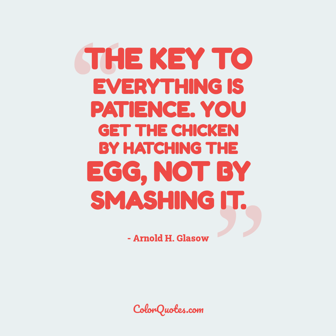 The key to everything is patience. You get the chicken by hatching the egg, not by smashing it.