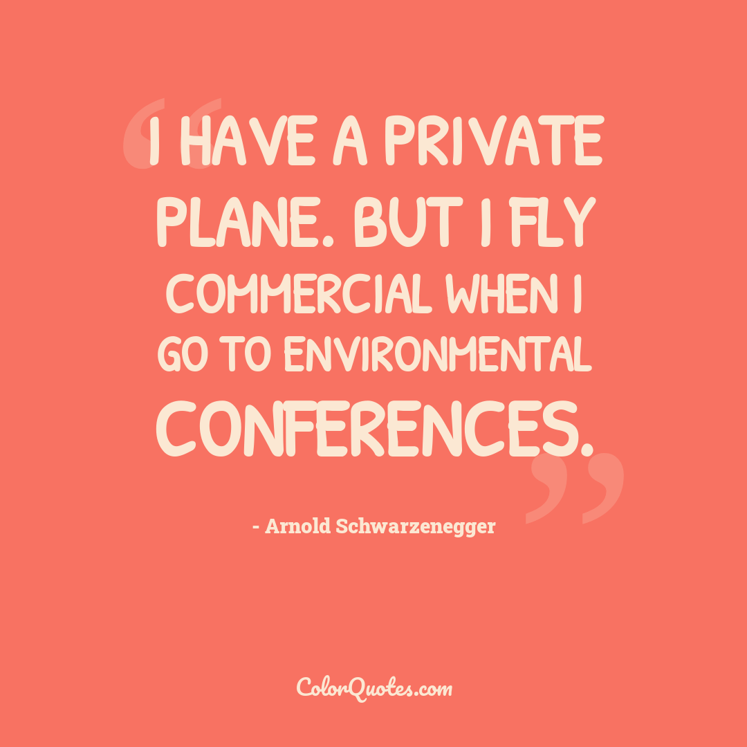 I have a private plane. But I fly commercial when I go to environmental conferences.