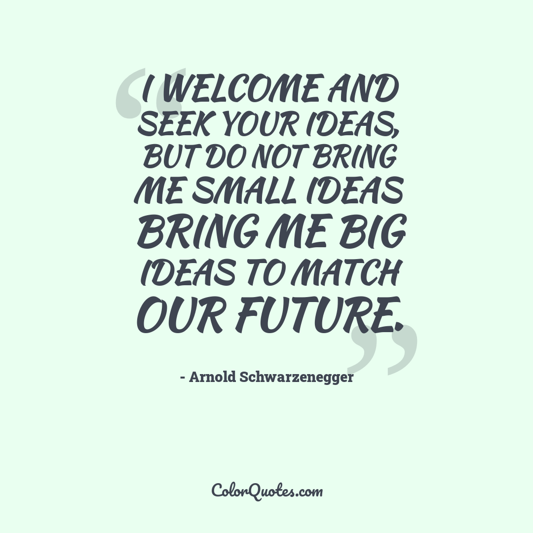 I welcome and seek your ideas, but do not bring me small ideas bring me big ideas to match our future.