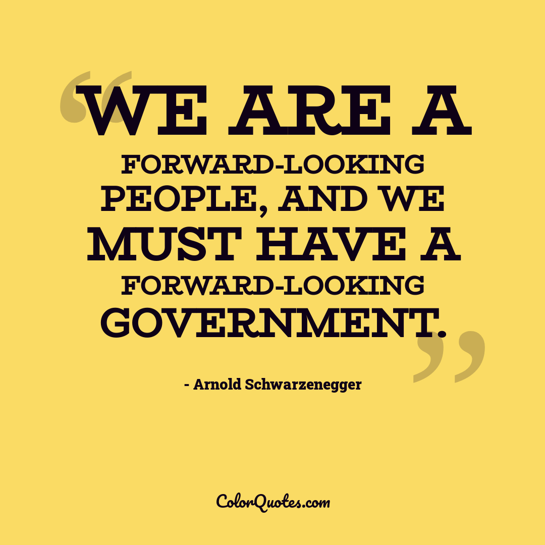 We are a forward-looking people, and we must have a forward-looking government.