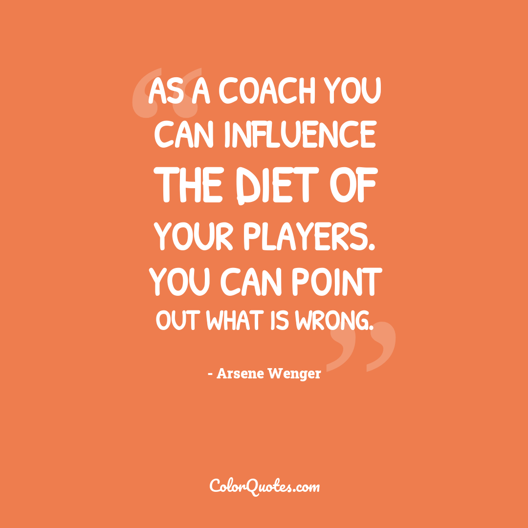 As a coach you can influence the diet of your players. You can point out what is wrong.