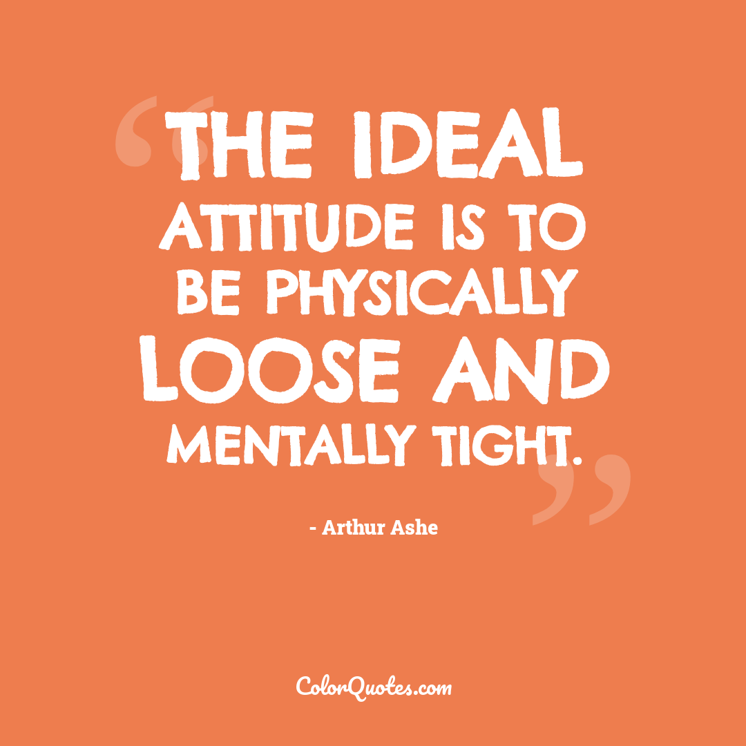The ideal attitude is to be physically loose and mentally tight.