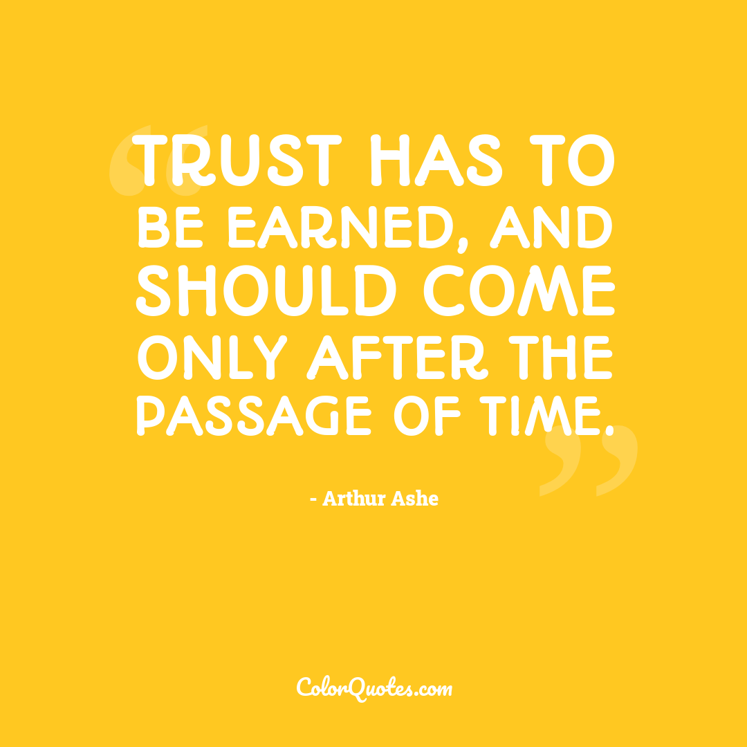 Trust has to be earned, and should come only after the passage of time.