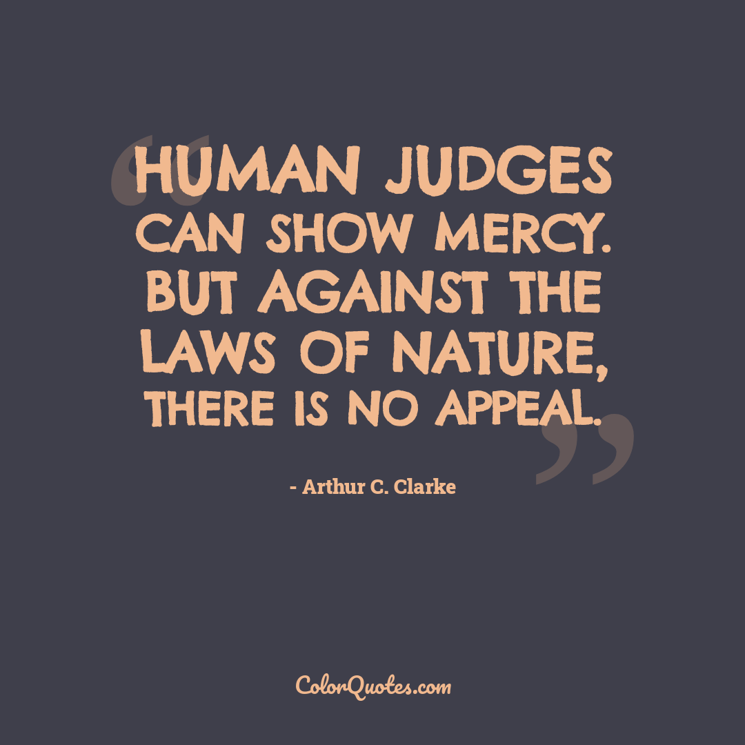 Human judges can show mercy. But against the laws of nature, there is no appeal.