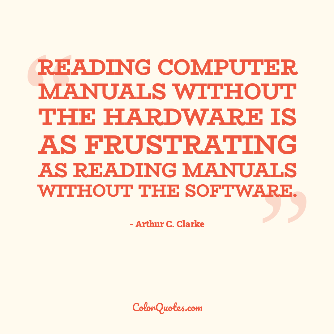 Reading computer manuals without the hardware is as frustrating as reading manuals without the software.