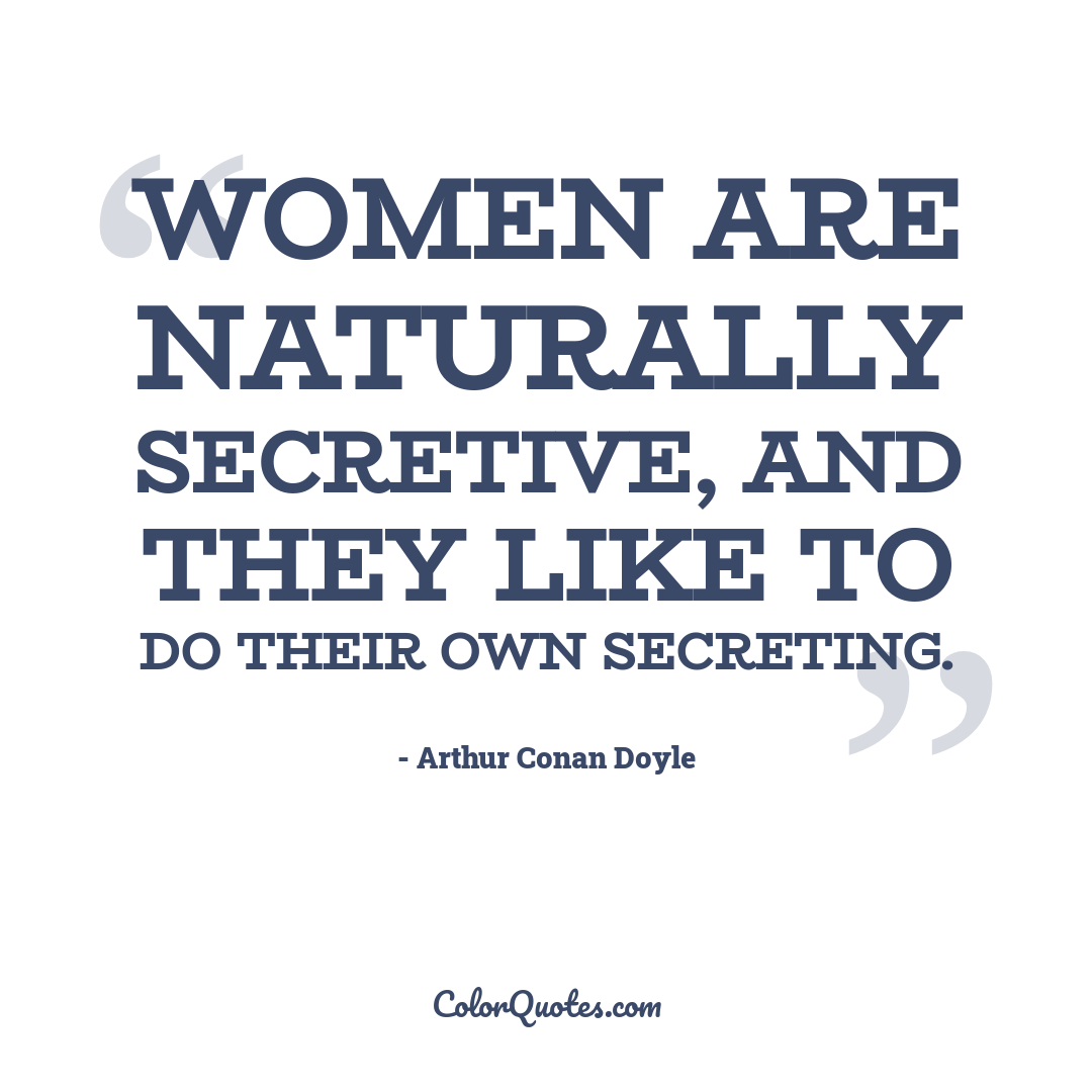 Women are naturally secretive, and they like to do their own secreting.