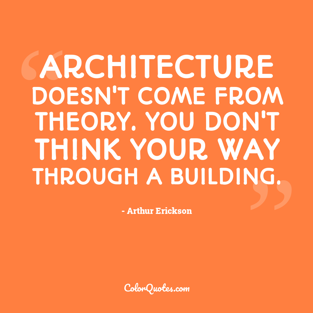 Architecture doesn't come from theory. You don't think your way through a building.