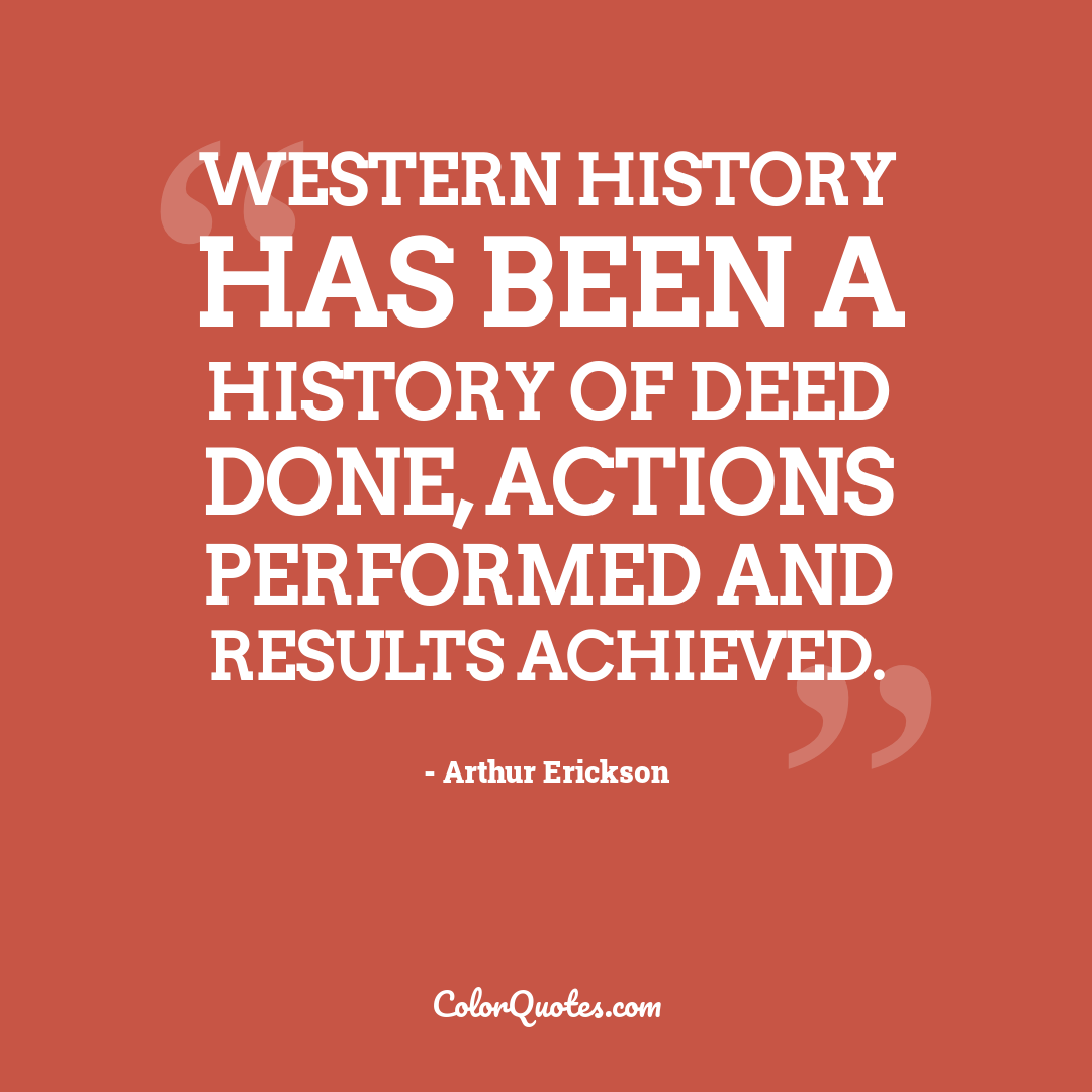 Western history has been a history of deed done, actions performed and results achieved.