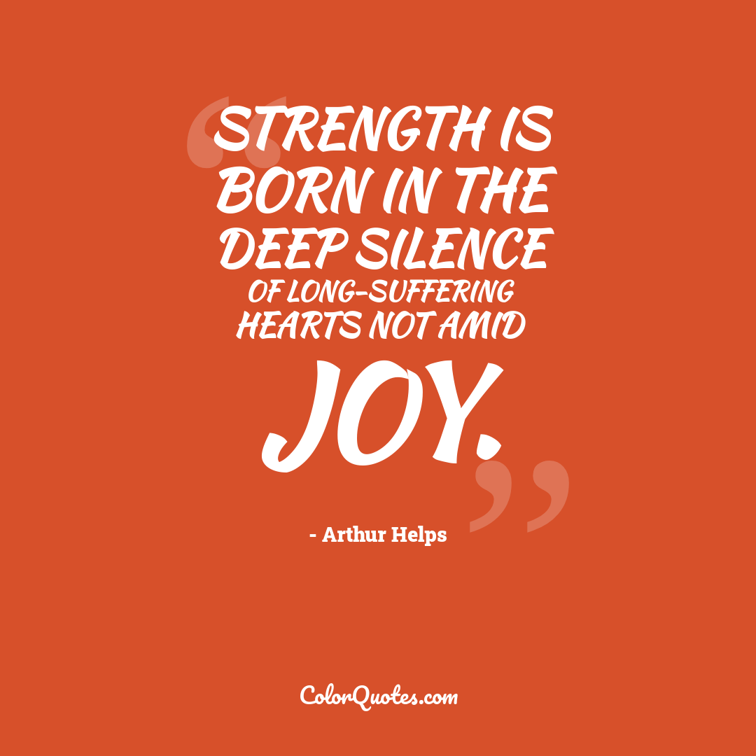 Strength is born in the deep silence of long-suffering hearts not amid joy.