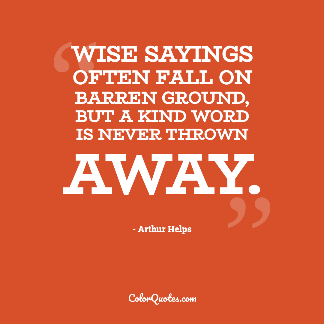 Wise sayings often fall on barren ground, but a kind word is never thrown away.