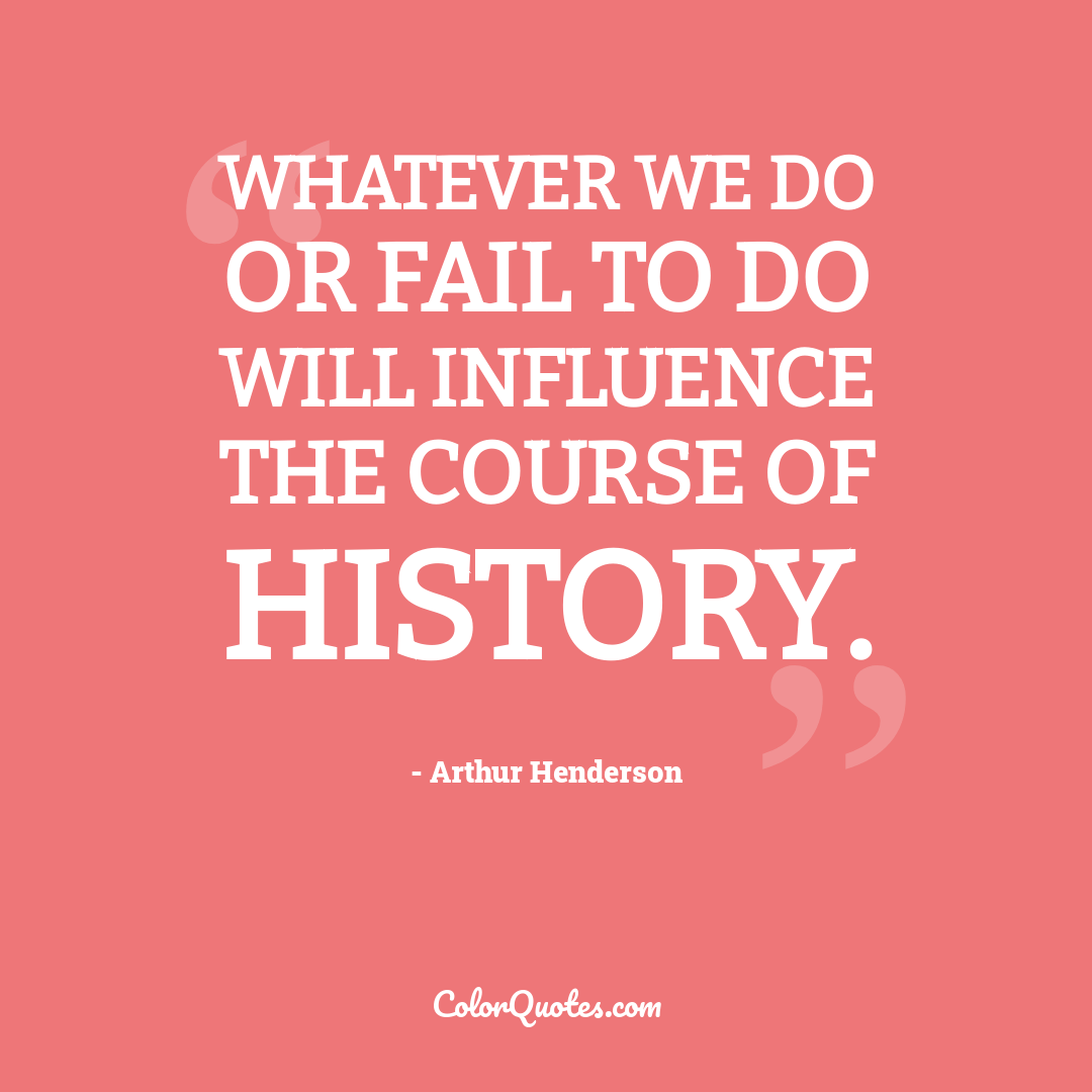 Whatever we do or fail to do will influence the course of history.
