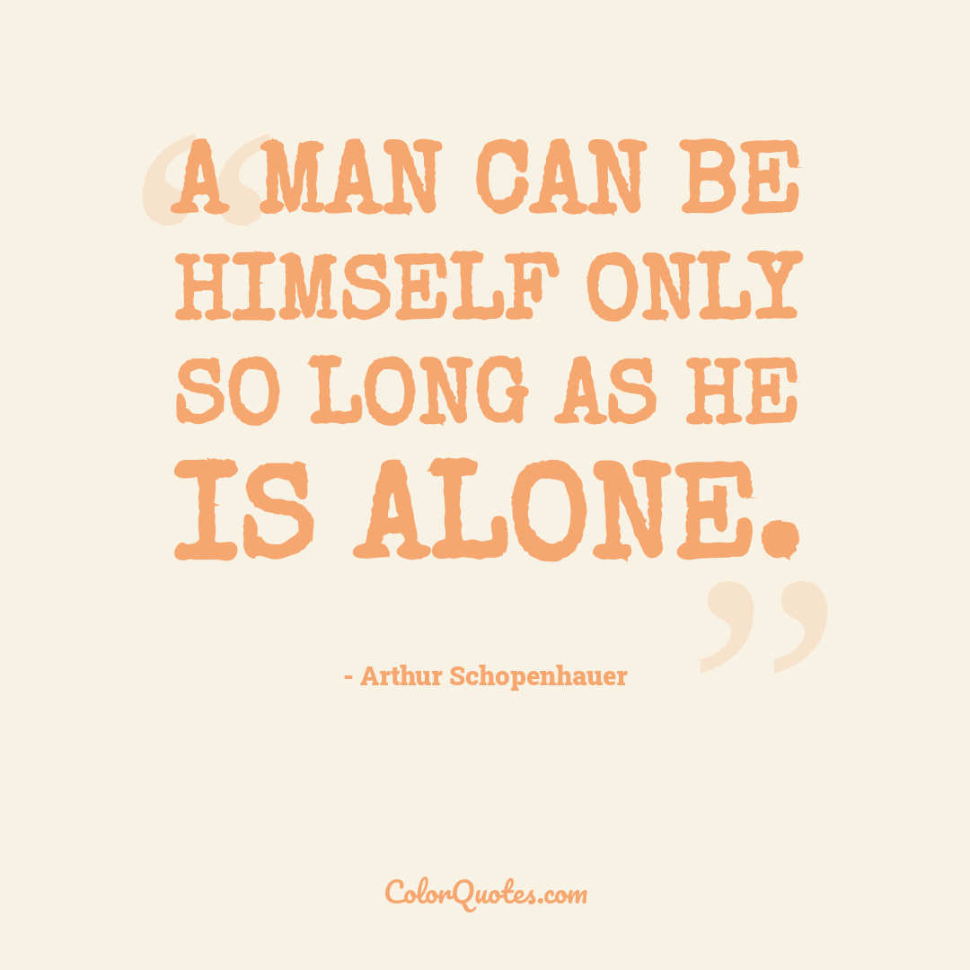 A man can be himself only so long as he is alone.