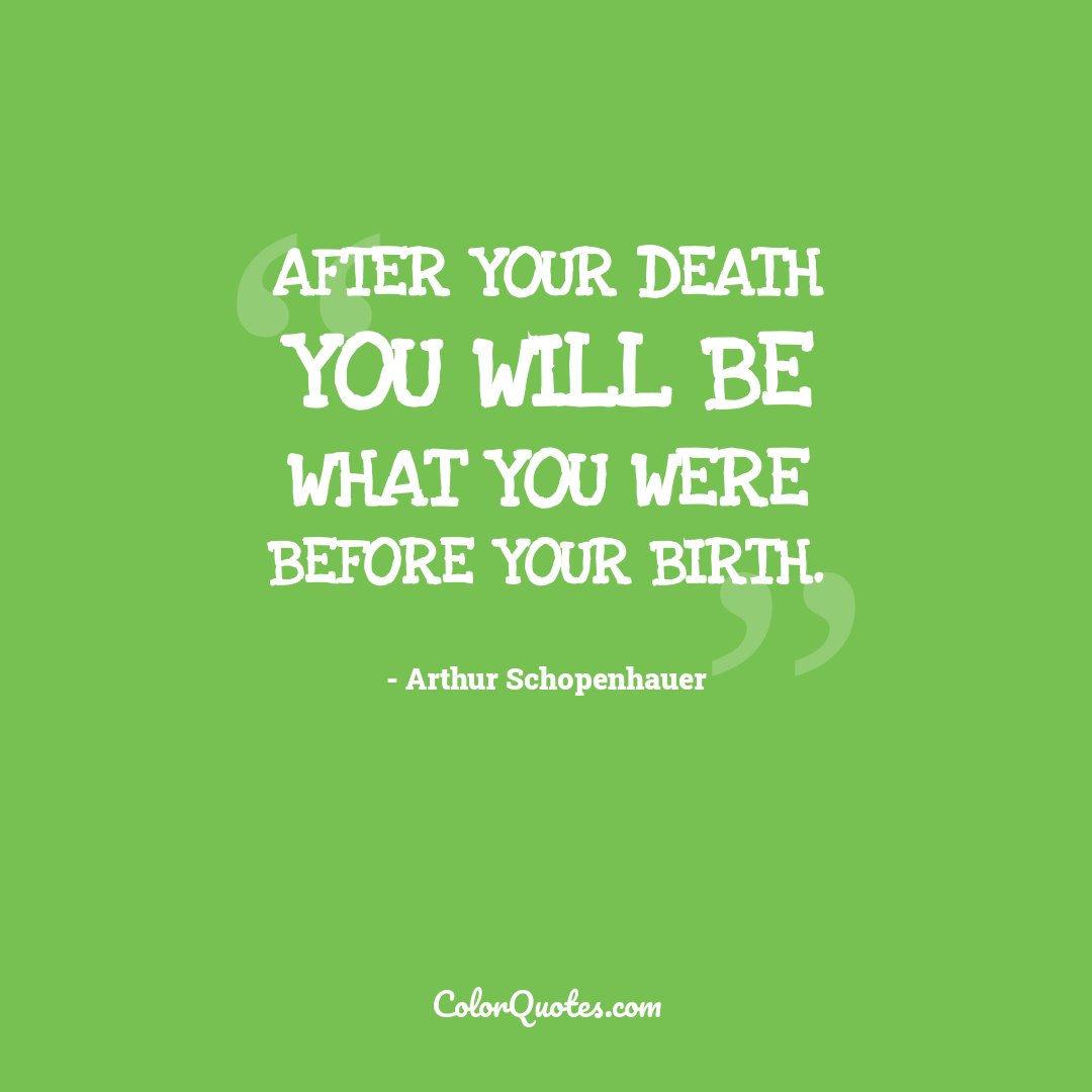 After your death you will be what you were before your birth.