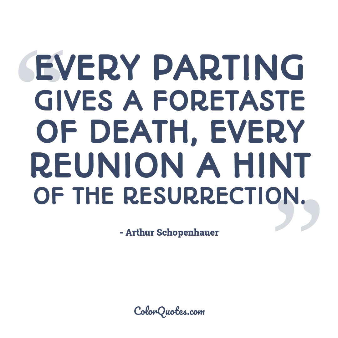 Every parting gives a foretaste of death, every reunion a hint of the resurrection.