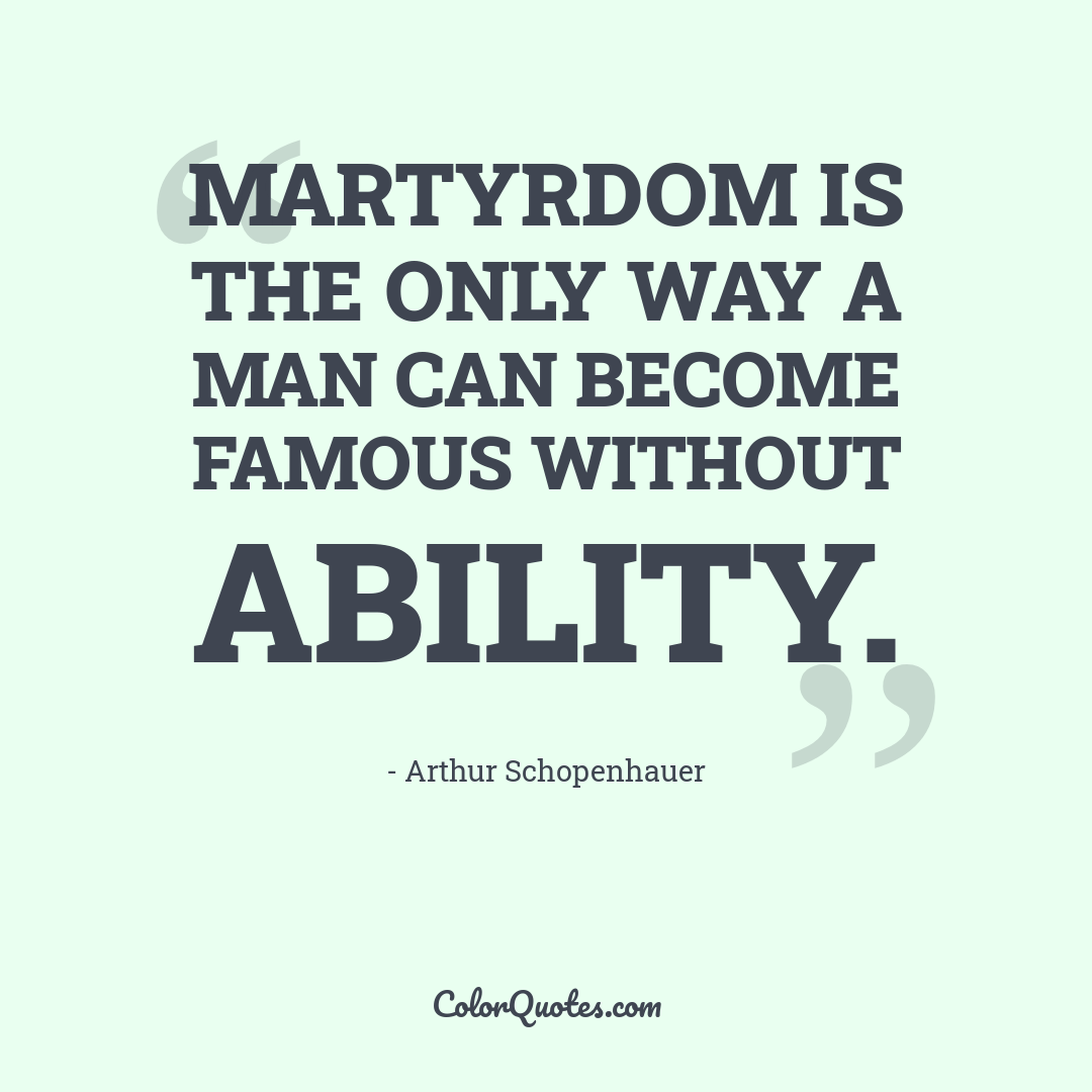 Martyrdom is the only way a man can become famous without ability.