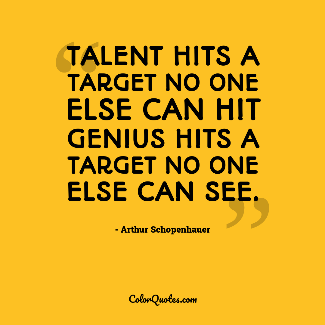 Talent hits a target no one else can hit Genius hits a target no one else can see.