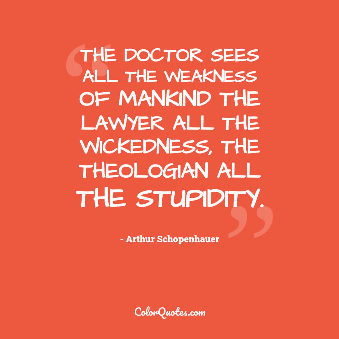 The doctor sees all the weakness of mankind the lawyer all the wickedness, the theologian all the stupidity. by Arthur Schopenhauer