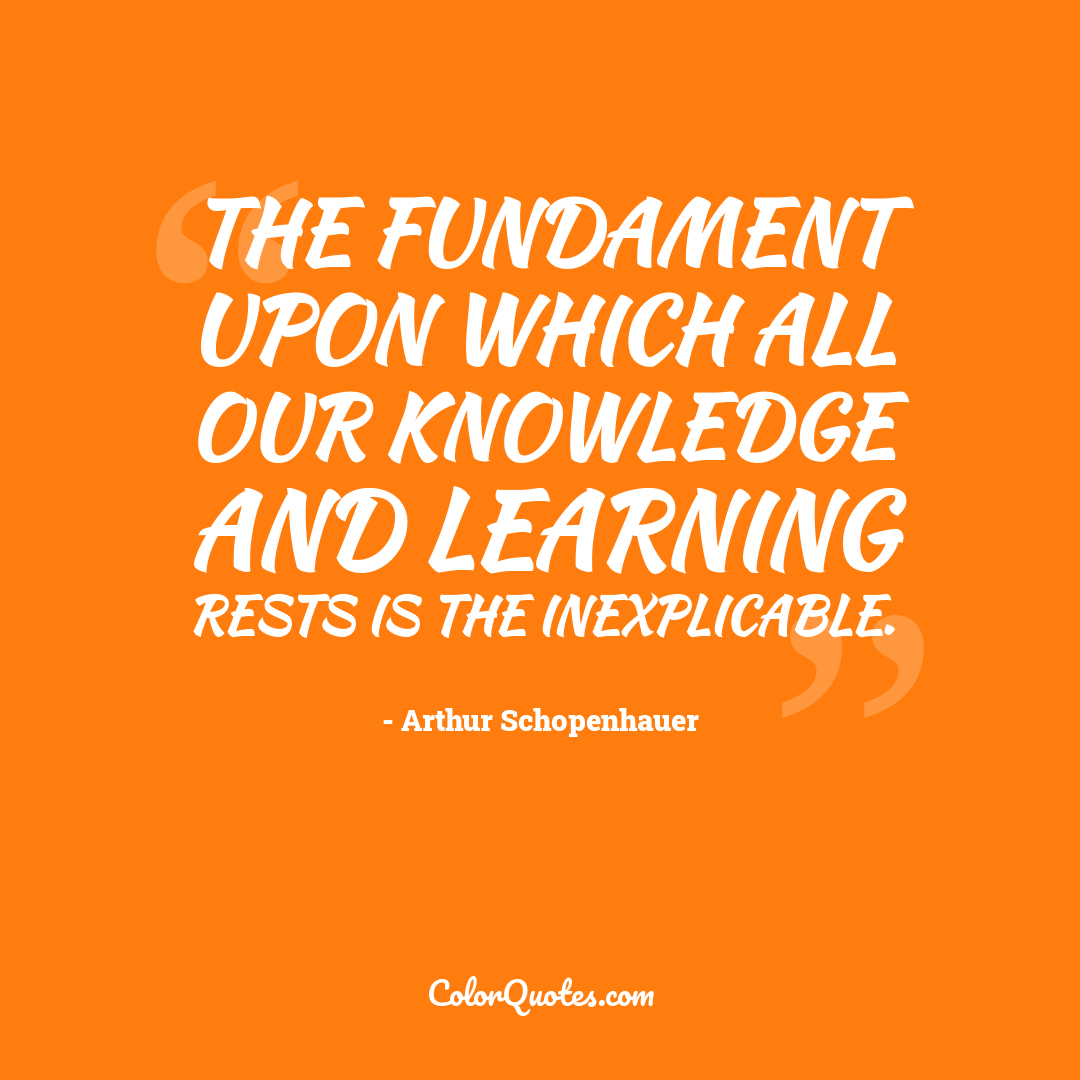 The fundament upon which all our knowledge and learning rests is the inexplicable.