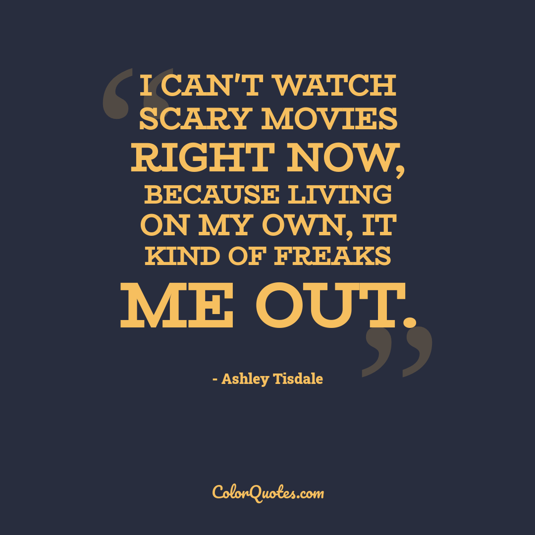 I can't watch scary movies right now, because living on my own, it kind of freaks me out.