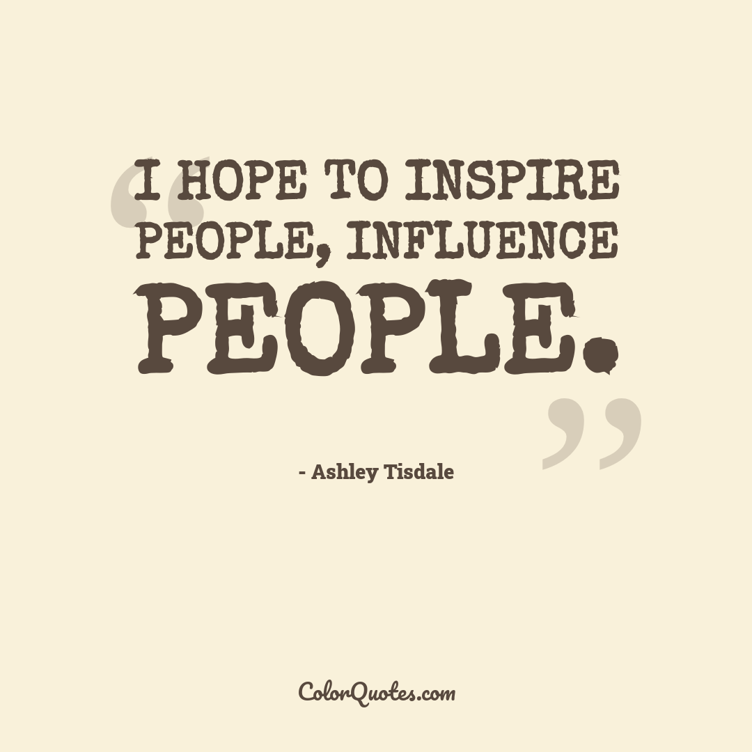 I hope to inspire people, influence people.